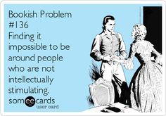 Bookish Problem #136 Finding it impossible to be around people who are not intellectually stimulating. | Confession Ecard