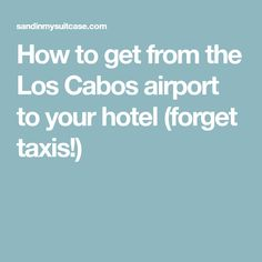How to get from the Los Cabos airport to your hotel (forget taxis!)