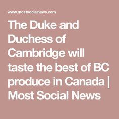 The Duke and Duchess of Cambridge will taste the best of BC produce in Canada   Most Social News