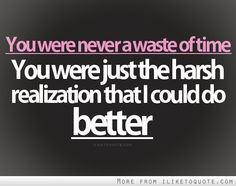 You were never a waste of time, you were just a harsh realization that I deserve someone better.