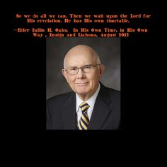 """""So we do all we can. Then we wait upon the Lord for His revelation. He has His own timetable.""""  —Elder Dallin H. Oaks, ""In His Own Time, in His Own Way"", Ensign and Liahona, August 2013"