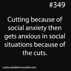 Cutting because of social anxiety then gets anxious in social situations because of the cuts.