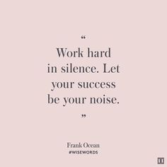 Work hard in silence.  Let your success be your noise. - frank ocean / #wisewords | via Ivanka Trump Instagram