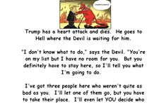 """Trump has a heart attack and dies. He goes to Hell where the Devil is waiting for him. """"I don't know what to do,"""" says the Devil. Short Jokes Funny, Best Funny Jokes, Funny Jokes For Adults, Wtf Funny, Crazy Funny, Prison Jokes, Christmas Jokes, Jokes And Riddles, Cartoon Jokes"""