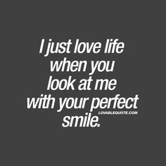 "I just love life when you look at me with your perfect smile."" Isn't it amazing how someone you really like, can make your entire life feel so damn good? When all it takes is for him or her to look at you with that perfect smile for you to love life! ❤  #happinessquotes #smile #withyou  ❤"