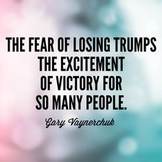 """""""The fear of losing trumps the excitement of victory for so many people."""" -Gary Vaynerchuk"""