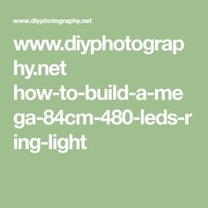 www.diyphotography.net how-to-build-a-mega-84cm-480-leds-ring-light