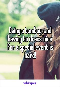 Being a tomboy, and having to dress 'nice' for a special event is hard!