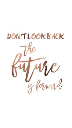 Stay focused and move forward in your future, not backwards in your past