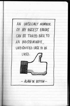 """An unseemly number of my biggest errors can be traced back to an indiscriminate, undignified urge to be liked."" Alain de Botton"