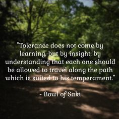 """#Tolerance does not come by #learning, but by #insight; by #understanding....  #BowlOfSaki   #IQRTG"