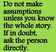 Inspirational Quotes: Do not make assumptions unless you know the whole story. If in doubt, ask the person directly. Focus your attention on the truth, not on what you think is the truth! Now Quotes, Story Quotes, True Quotes, Words Quotes, Funny Quotes, Sayings, Advice Quotes, People Quotes, Music Quotes