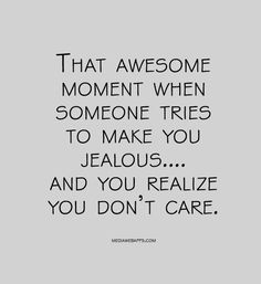 That awesome  moment when  someone tries  to make you  jealous.... and you realize you don't care.