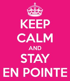 Keep calm and stay en pointe