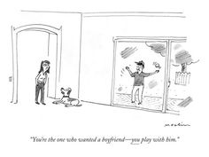 """You're the one who wanted a boyfriend—you play with him."" - New Yorker Cartoon    by Michael Maslin"