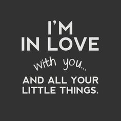 I love all of the little things about you. :)
