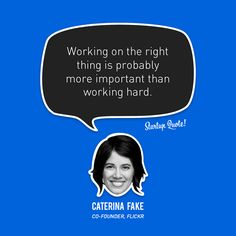 via @StartupQuote - Working on the right thing is probably more important than working hard.  - Caterina Fake