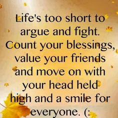 Life's too short to argue and fight.