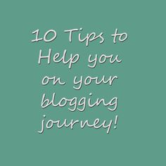10 Tips to Help you on your blogging journey
