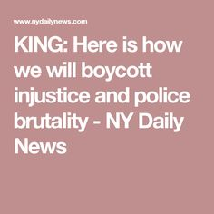 KING: Here is how we will boycott injustice and police brutality - NY Daily News