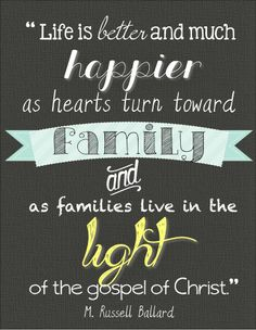 """http://lds.org/topics/family-proclamation """"Life is better (and much happier) as hearts turn toward family and as families live in the light of the gospel of Christ."""" From Elder M. Russell Ballard's http://pinterest.com/pin/24066179230275130 April 2012 http://facebook.com/223271487682878 message http://lds.org/general-conference/2012/04/that-the-lost-may-be-found Learn more http://lds.org/topics/family/happiness #ShareGoodness"""