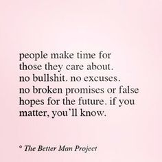 People make time for those they care about, bo bullshit, noexcuses, no broken promises or false hopes for the future. If you matter, you'll know. Promise Quotes, Hope Quotes, Sad Quotes, Words Quotes, Wise Words, Quotes To Live By, Inspirational Quotes, Sayings, Random Quotes