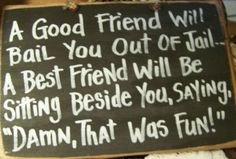 """A friend will bail you out of jail. A BEST friend will be in the cell next to you saying """"Damn, that was fun..."""""""