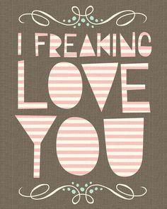 I freaking love you.