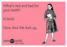 What's red and bad for your teeth? A brick. Now shut the fuck up.