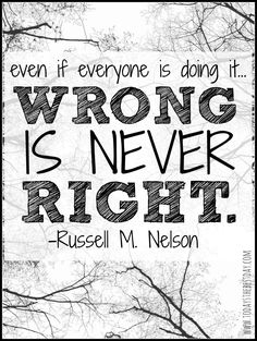 Even if everyone is doing it... wrong is never right. LDS General Conference 2014 Quotes