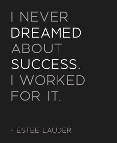 Yep!! Don't depend on others to do things for u!! Work for yourself! Estee Lauder - quote - I never dreamed about success. I worked for it. Entrepreneur Motivation Inspiration Quotes