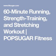 60-Minute Running, Strength-Training, and Stretching Workout | POPSUGAR Fitness