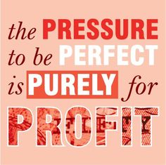 """The pressure to be perfect is purely for profit""    The ""beauty"" industry rakes in billions of dollars every year by making women feel bad about themselves!  Choose not to fall for their lies anymore."