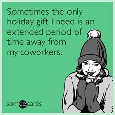 Sometimes the only holiday gift I need is an extended period of time away from my coworkers.