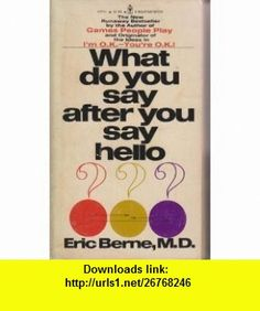 WHAT DO YOU SAY AFTER YOU SAY HELLO - The Psychology of Human Destiny ERIC BERNE ,   ,  , ASIN: B004HDMPTU , tutorials , pdf , ebook , torrent , downloads , rapidshare , filesonic , hotfile , megaupload , fileserve
