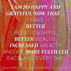 I am so happy and grateful now that ... I have better relationships, better health, increased wealth and am more fulfilled each and every day. March 2014 Affirmation of the Month | Proctor Gallagher Institute #bobproctor #resultsthatstick