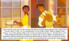 """""""I get really sick and tired of hearing about Disney fans saying """"Oh I have this thing I want to do. It's a dream and it will come true!!"""" Take a lesson from Tiana, it's only gonna come true if you actually work for it. So why don't you stop complaining about how you'll never get to go to WDW or Disneyland or whatever and actually work and save money and go there. For crying out loud! I don't think life intends us to just sit around and do nothing"""