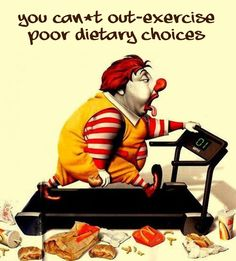You can't out exercise poor dietary choices.