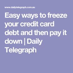 Easy ways to freeze your credit card debt and then pay it down | Daily Telegraph