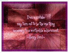 Even A Mistake May Turn Out To BE The One Thing Necessary To A Worthwhile Achievement - Henry Ford
