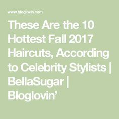 These Are the 10 Hottest Fall 2017 Haircuts, According to Celebrity Stylists   BellaSugar   Bloglovin'