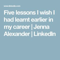 Five lessons I wish I had learnt earlier in my career | Jenna Alexander | LinkedIn