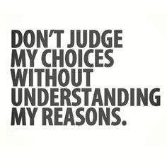 don't judge my choices...and so many.people do!