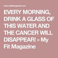 EVERY MORNING, DRINK A GLASS OF THIS WATER AND THE CANCER WILL DISAPPEAR! » My Fit Magazine