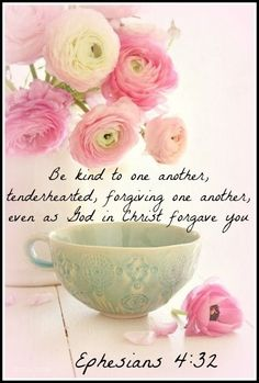 Ephesians 4:32 - Be Kind to one another, tenderhearted, forgiving one another, even as God in Christ forgave you.