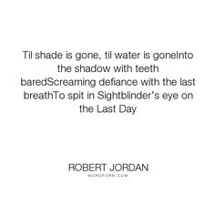 """Robert Jordan - """"Til shade is gone, til water is goneInto the shadow with teeth baredScreaming defiance..."""". inspirational, bad-ass"""