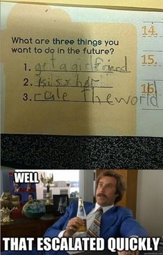 Well that escalated quickly. Rule the world with Ron Burgundy from Anchorman.