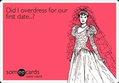 Overdress for your first date. Haha