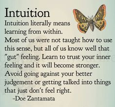"""""""Trusting your intuition means tuning in as deeply as you can to the energy you feel, following that energy moment to moment, trusting that it will lead you where you want to go and bring you everything you desire."""" ~ Shakti Gawain"""