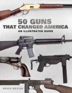 50 Guns That Changed America: An Illustrated Guide (Hardcover)